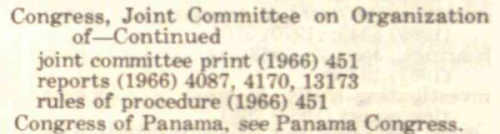 Congress, Joint Committee on Organization of Continued joint committee print (1966), 451 reports (1966), 4087, 4170, 13173 rules of procedure (1966) 451 Congress of Panama, see Panama Congress.